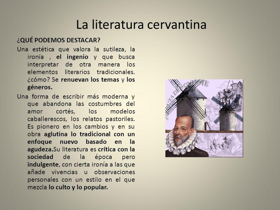 La literatura cervantina ¿QUÉ PODEMOS DESTACAR? Una estética que valora la sutileza, la ironía, el ingenio y que busca interpretar de otra manera los