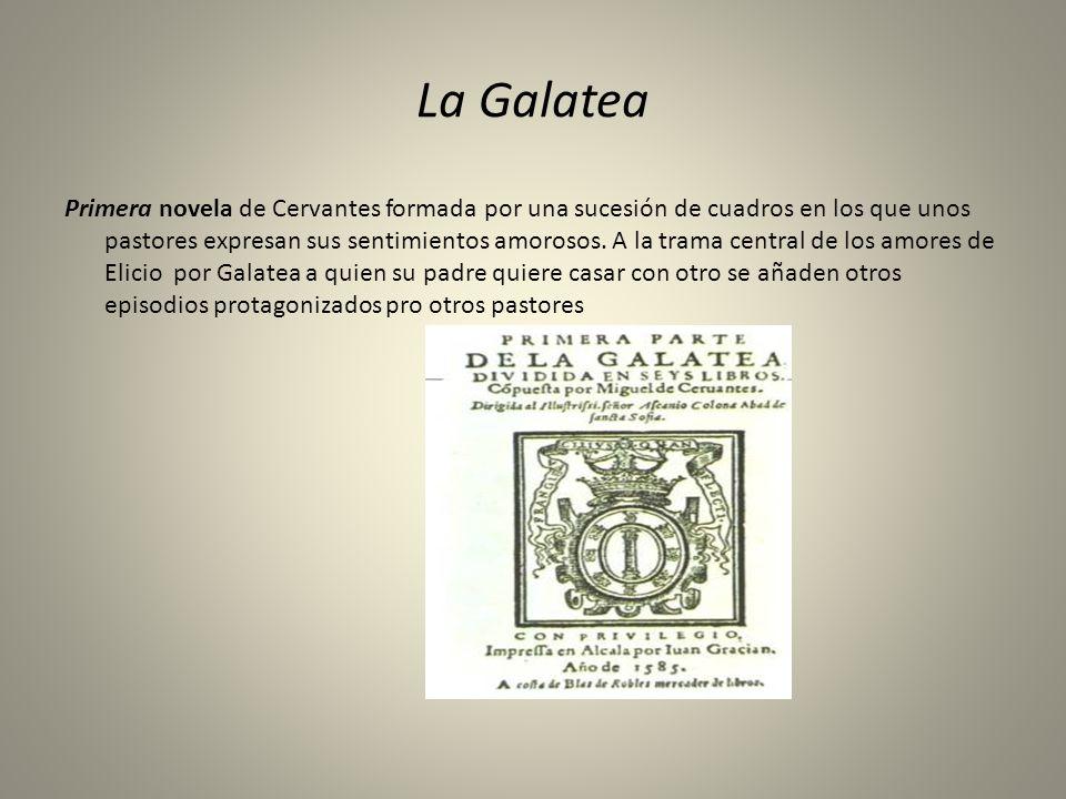 La Galatea Primera novela de Cervantes formada por una sucesión de cuadros en los que unos pastores expresan sus sentimientos amorosos. A la trama cen