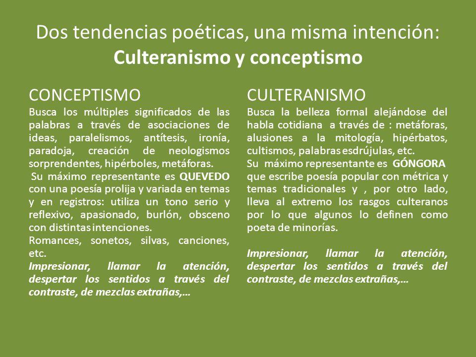 Dos tendencias poéticas, una misma intención: Culteranismo y conceptismo CONCEPTISMO Busca los múltiples significados de las palabras a través de asociaciones de ideas, paralelismos, antítesis, ironía, paradoja, creación de neologismos sorprendentes, hipérboles, metáforas.