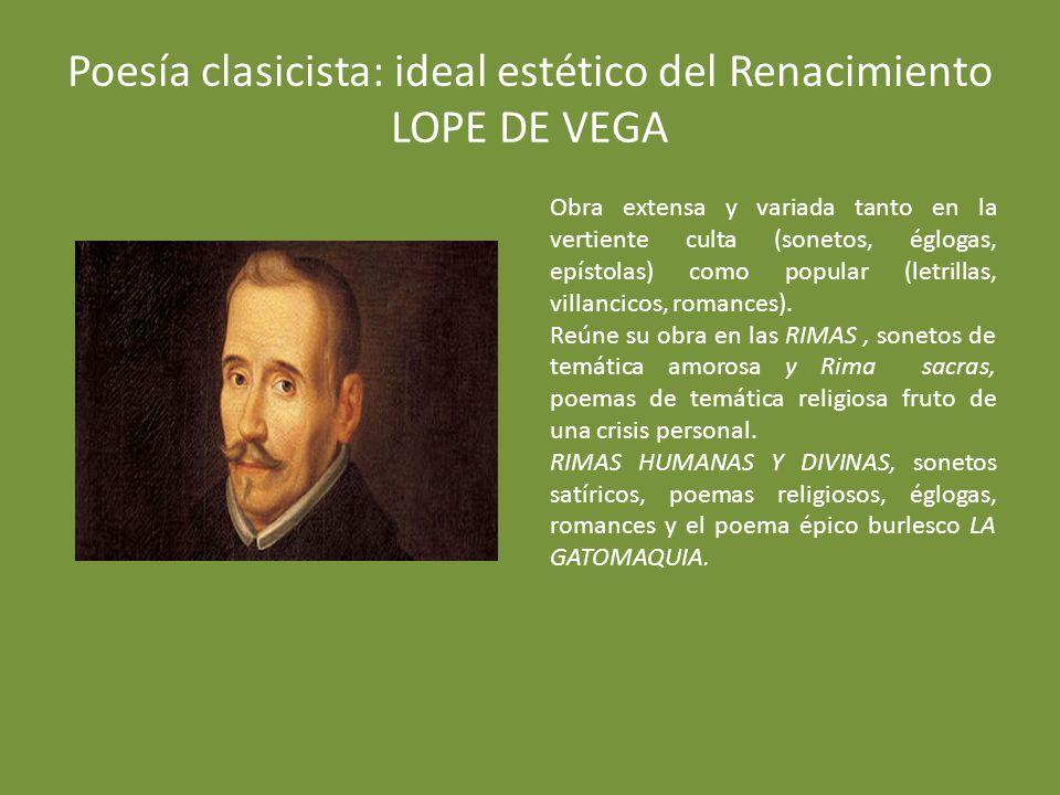 Poesía clasicista: ideal estético del Renacimiento LOPE DE VEGA Obra extensa y variada tanto en la vertiente culta (sonetos, églogas, epístolas) como popular (letrillas, villancicos, romances).