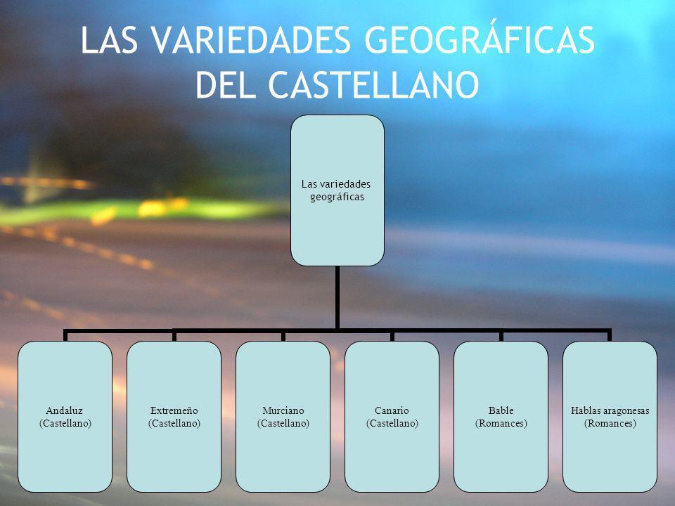 LAS VARIEDADES GEOGRÁFICAS DEL CASTELLANO Las variedades geográficas Andaluz (Castellano) Extremeño (Castellano) Murciano (Castellano) Canario (Castel