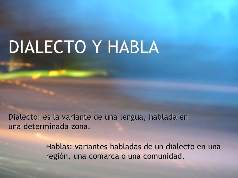 DIALECTO Y HABLA Dialecto: es la variante de una lengua, hablada en una determinada zona. Hablas: variantes habladas de un dialecto en una región, una