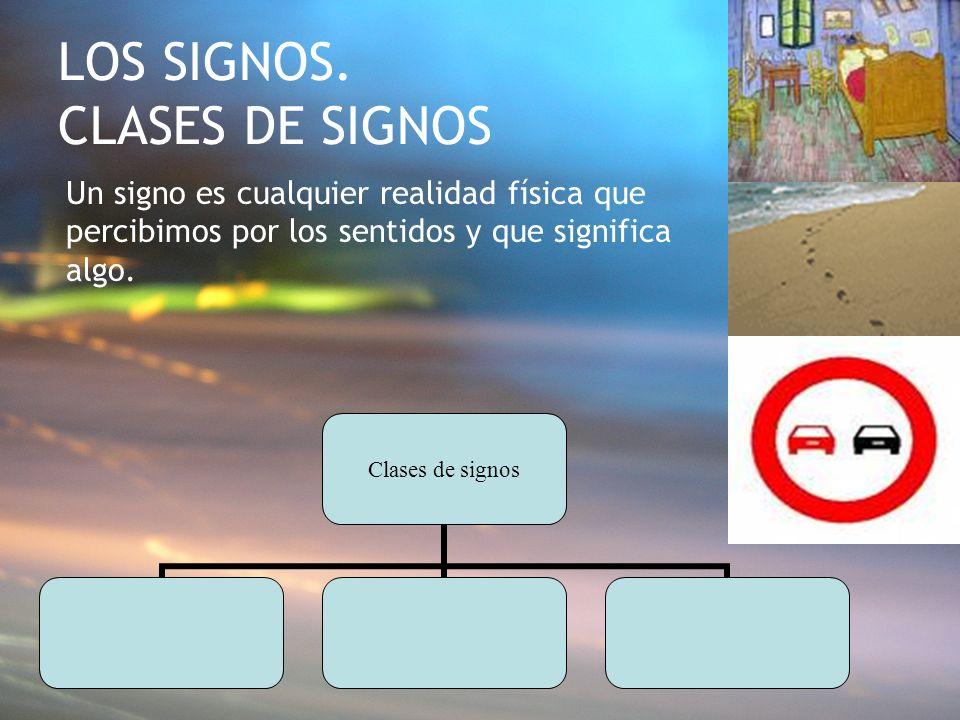LOS SIGNOS. CLASES DE SIGNOS Un signo es cualquier realidad física que percibimos por los sentidos y que significa algo. Clases de signos