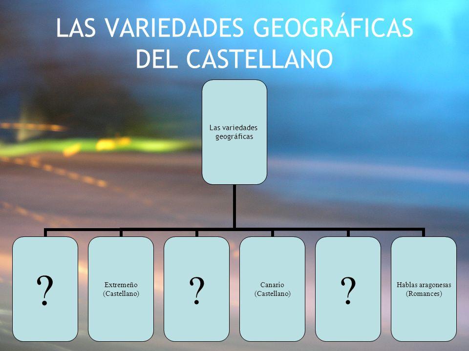 LAS VARIEDADES GEOGRÁFICAS DEL CASTELLANO Las variedades geográficas ? Extremeño (Castellano) ? Canario (Castellano) ? Hablas aragonesas (Romances)