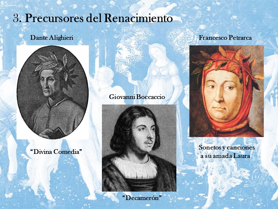 3. Precursores del Renacimiento Dante AlighieriFrancesco Petrarca Giovanni Boccaccio Divina Comedia Decamerón Sonetos y canciones a su amada Laura