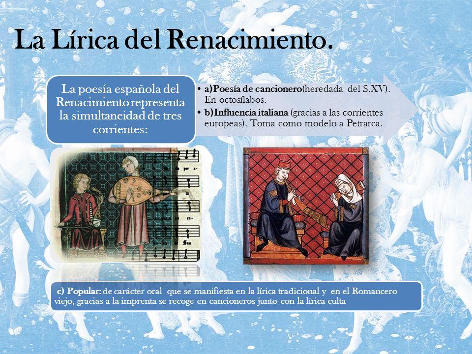 La Lírica del Renacimiento. a)Poesía de cancionero(heredada del S.XV). En octosílabos. b)Influencia italiana (gracias a las corrientes europeas). Toma