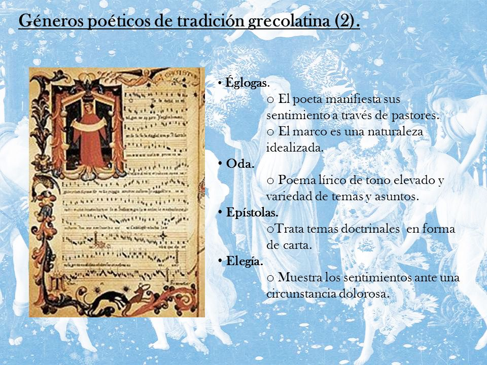 Géneros poéticos de tradición grecolatina (2). Églogas. o El poeta manifiesta sus sentimiento a través de pastores. o El marco es una naturaleza ideal