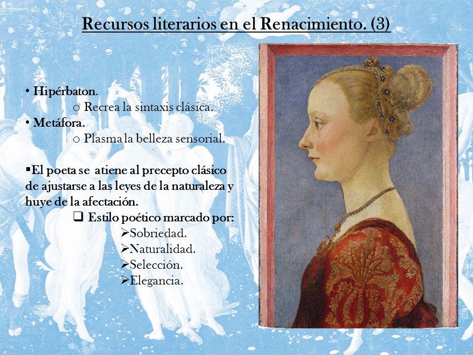 Recursos literarios en el Renacimiento. (3) Hipérbaton. o Recrea la sintaxis clásica. Metáfora. o Plasma la belleza sensorial. El poeta se atiene al p