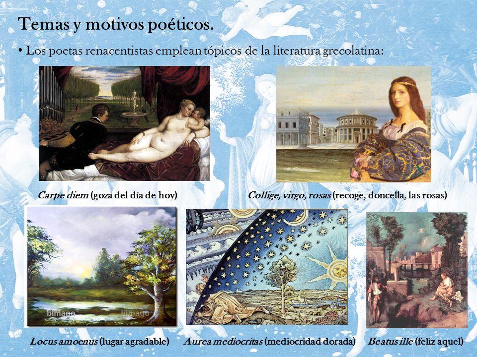 Temas y motivos poéticos. Los poetas renacentistas emplean tópicos de la literatura grecolatina: Carpe diem (goza del día de hoy)Collige, virgo, rosas