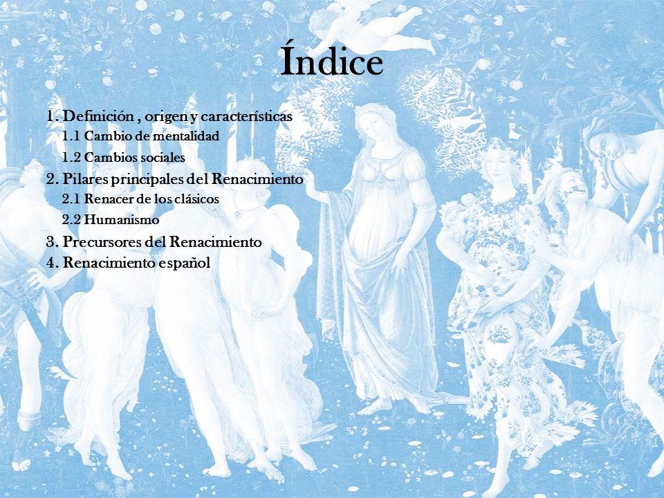 Índice 1. Definición, origen y características 2. Pilares principales del Renacimiento 3. Precursores del Renacimiento 4. Renacimiento español 2.1 Ren
