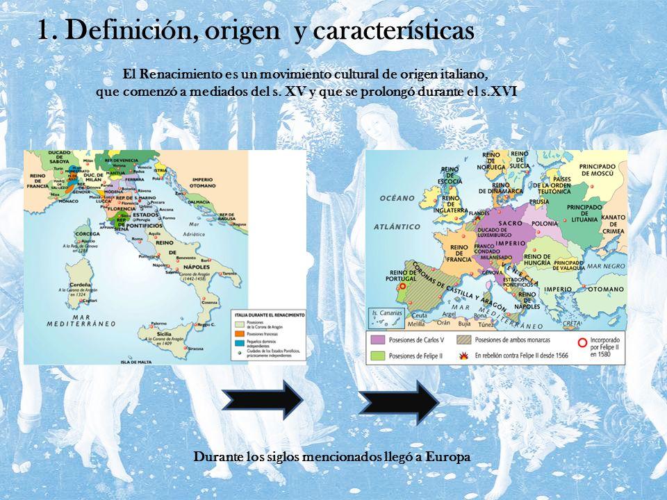 1. Definición, origen y características El Renacimiento es un movimiento cultural de origen italiano, que comenzó a mediados del s. XV y que se prolon