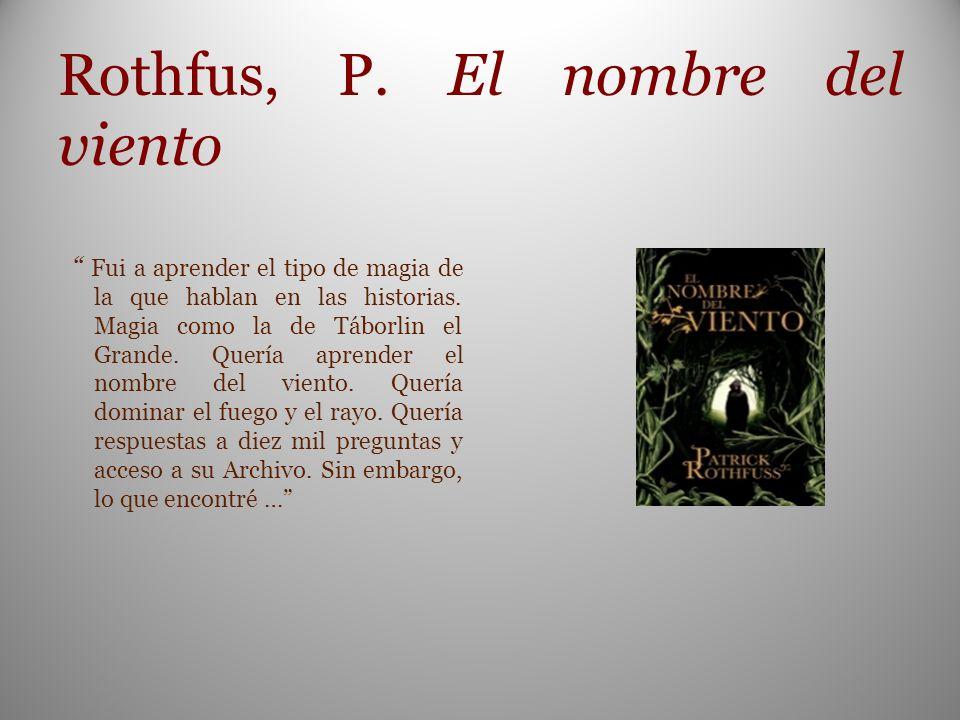 Rothfus, P. El nombre del viento Fui a aprender el tipo de magia de la que hablan en las historias. Magia como la de Táborlin el Grande. Quería aprend