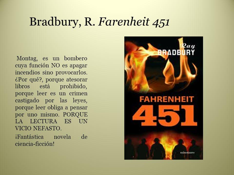 Bradbury, R. Farenheit 451 Montag, es un bombero cuya función NO es apagar incendios sino provocarlos. ¿Por qué?, porque atesorar libros está prohibid