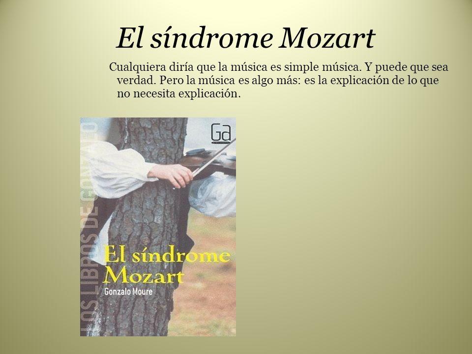 El síndrome Mozart Cualquiera diría que la música es simple música. Y puede que sea verdad. Pero la música es algo más: es la explicación de lo que no