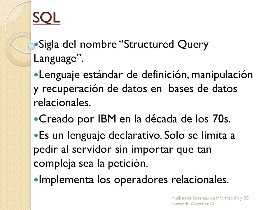 SQL Sigla del nombre Structured Query Language. Lenguaje estándar de definición, manipulación y recuperación de datos en bases de datos relacionales.