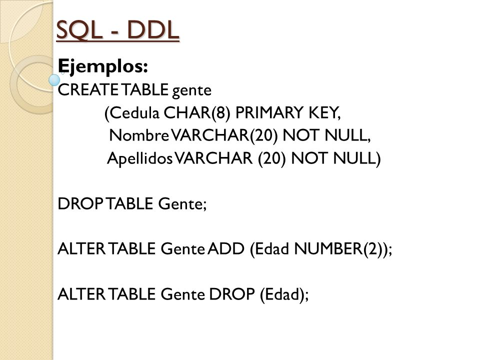 SQL - DDL Ejemplos: CREATE TABLE gente (Cedula CHAR(8) PRIMARY KEY, Nombre VARCHAR(20) NOT NULL, Apellidos VARCHAR (20) NOT NULL) DROP TABLE Gente; AL