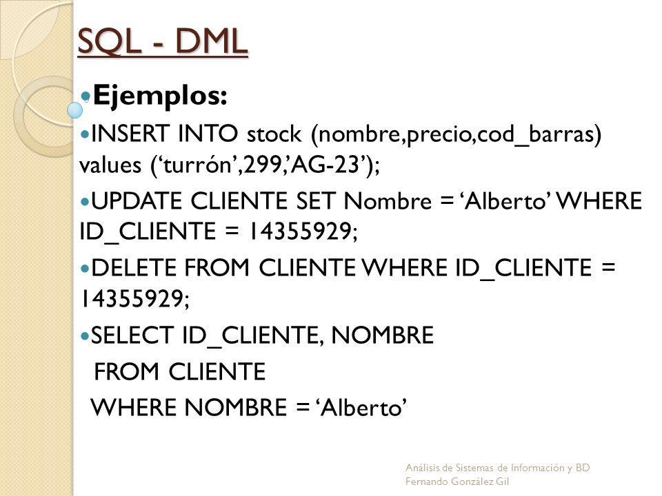 SQL - DML Ejemplos: INSERT INTO stock (nombre,precio,cod_barras) values (turrón,299,AG-23); UPDATE CLIENTE SET Nombre = Alberto WHERE ID_CLIENTE = 143