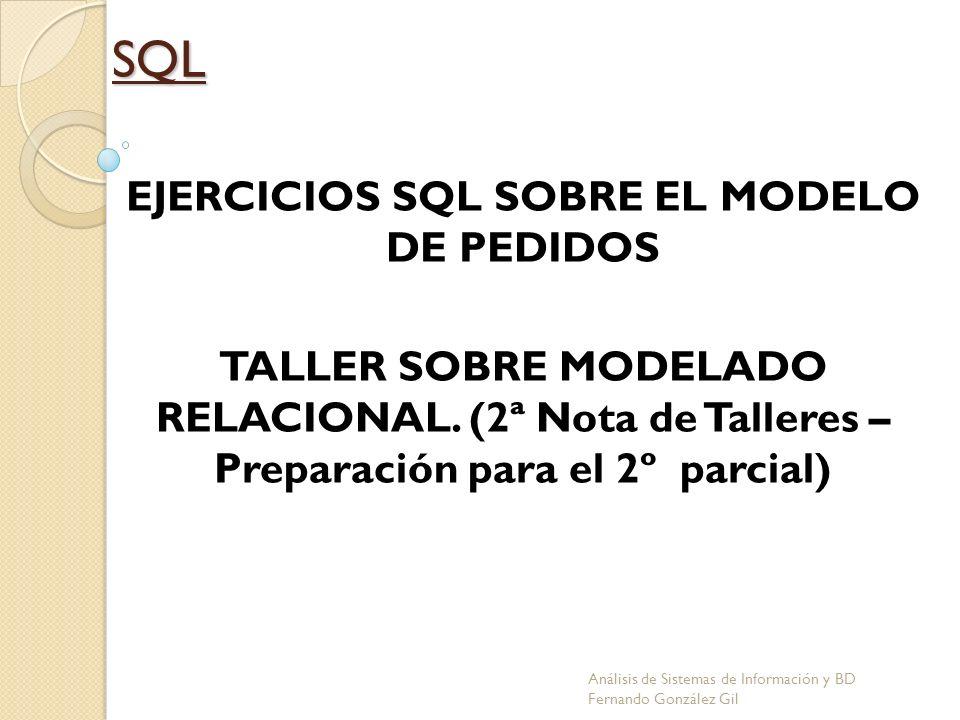 SQL EJERCICIOS SQL SOBRE EL MODELO DE PEDIDOS TALLER SOBRE MODELADO RELACIONAL. (2ª Nota de Talleres – Preparación para el 2º parcial) Análisis de Sis