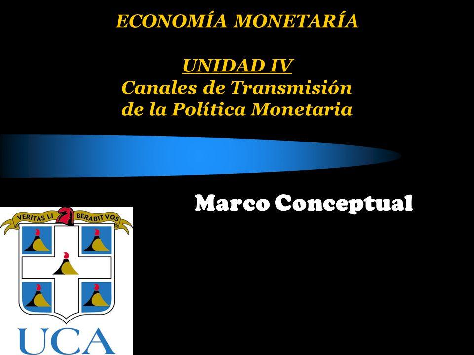 ECONOMÍA MONETARÍA UNIDAD IV Canales de Transmisión de la Política Monetaria Marco Conceptual