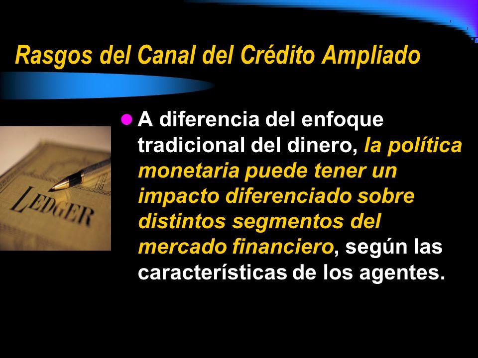 Rasgos del Canal del Crédito Ampliado A diferencia del enfoque tradicional del dinero, la política monetaria puede tener un impacto diferenciado sobre