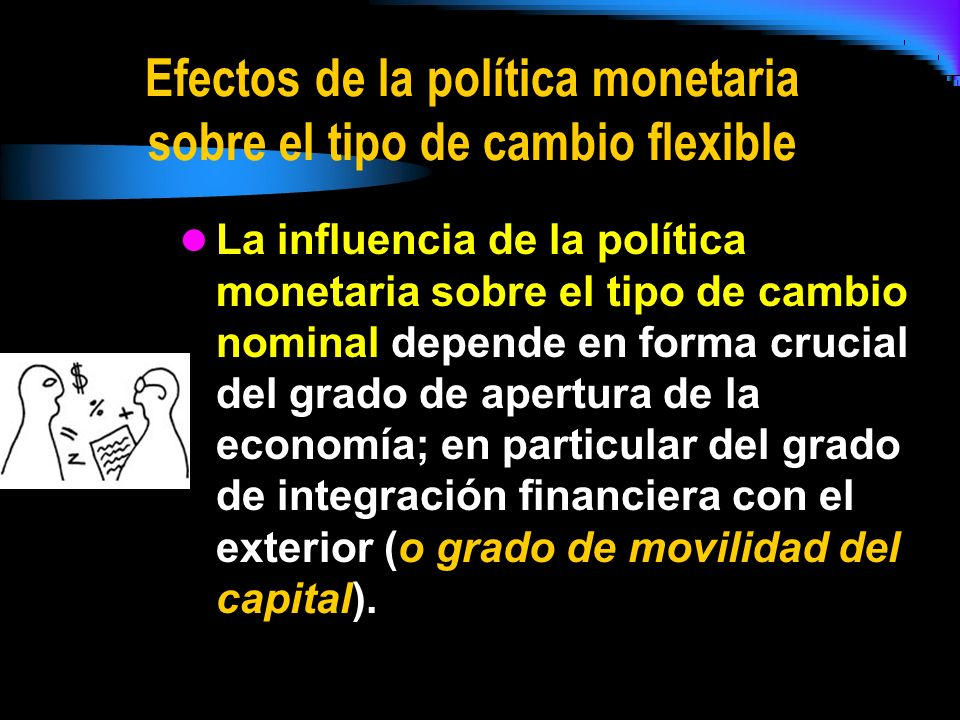 Efectos de la política monetaria sobre el tipo de cambio flexible La influencia de la política monetaria sobre el tipo de cambio nominal depende en fo