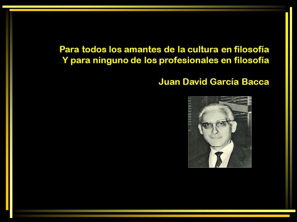 Para todos los amantes de la cultura en filosofía Y para ninguno de los profesionales en filosofía Juan David García Bacca