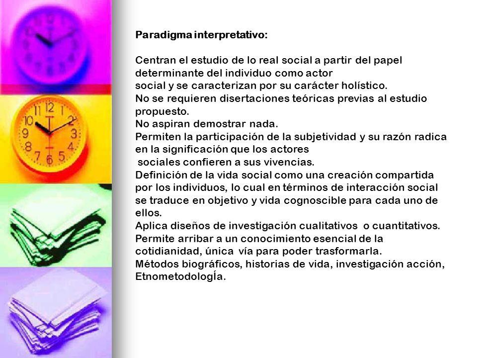 Paradigma interpretativo: Centran el estudio de lo real social a partir del papel determinante del individuo como actor social y se caracterizan por s