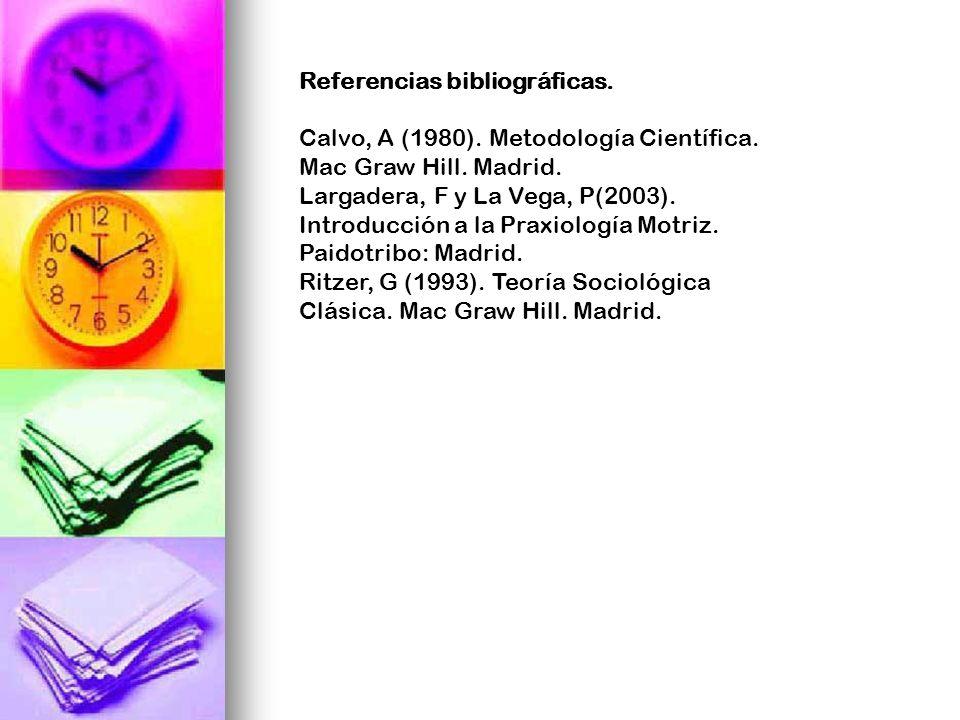 Referencias bibliográficas. Calvo, A (1980). Metodología Científica. Mac Graw Hill. Madrid. Largadera, F y La Vega, P(2003). Introducción a la Praxiol