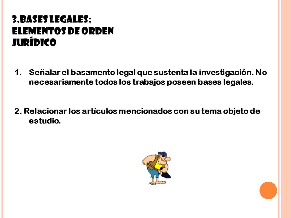10 3.BASES LEGALES: Elementos de orden jurídico 1.Señalar el basamento legal que sustenta la investigación. No necesariamente todos los trabajos posee