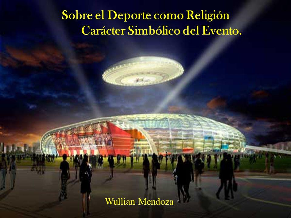 Sobre el Deporte como Religión Carácter Simbólico del Evento. Wullian Mendoza