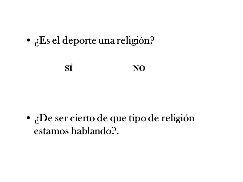 ¿Es el deporte una religión? ¿De ser cierto de que tipo de religión estamos hablando?. SÍ NO