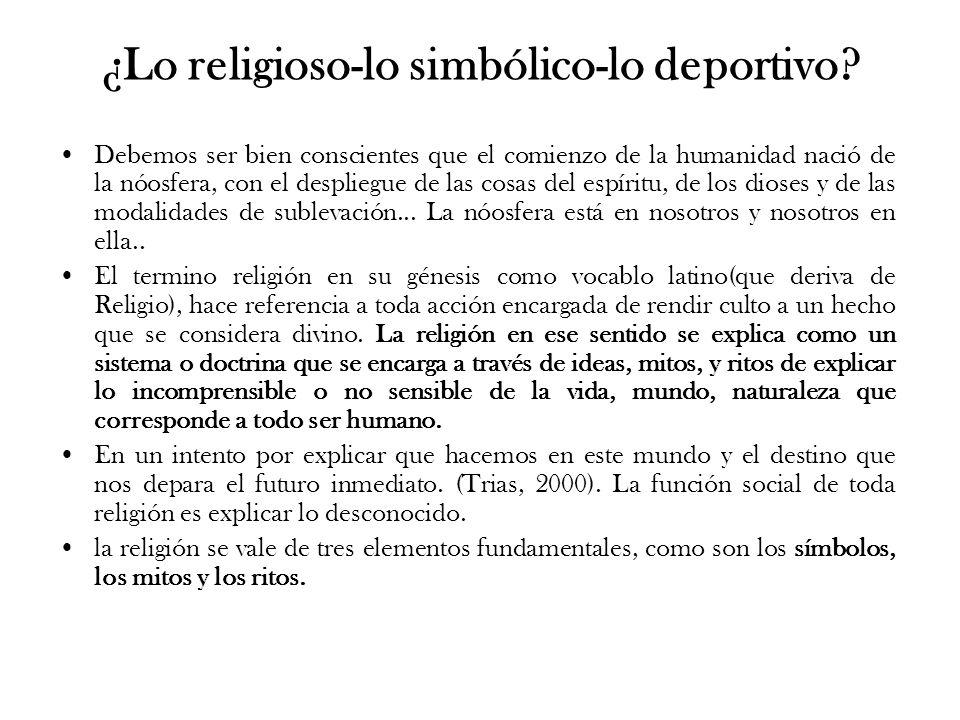 ¿Lo religioso-lo simbólico-lo deportivo? Debemos ser bien conscientes que el comienzo de la humanidad nació de la nóosfera, con el despliegue de las c