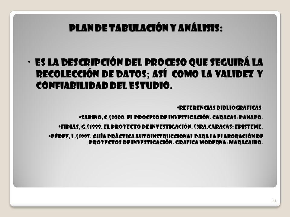 11 Plan de Tabulación y Análisis: · Es la descripción del proceso que seguirá la recolección de datos; así como la validez y confiabilidad del estudio