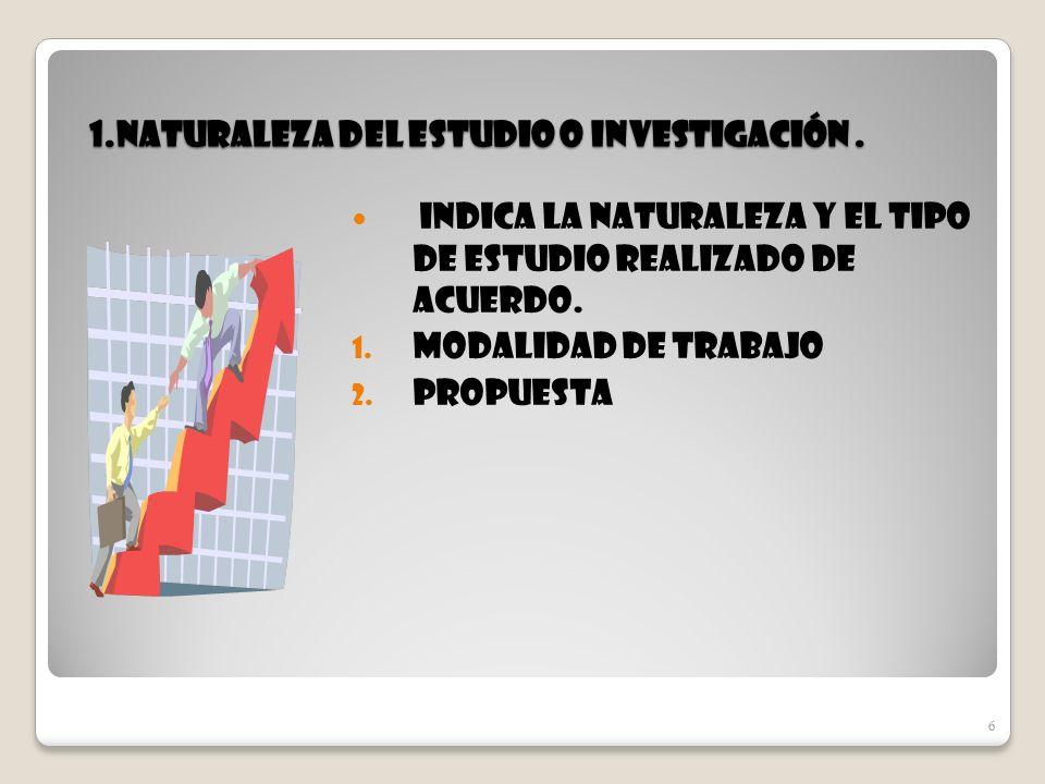 6 1.naturaleza del estudio o Investigación. Indica la naturaleza y el tipo de estudio realizado de acuerdo. 1. Modalidad de trabajo 2. Propuesta 6