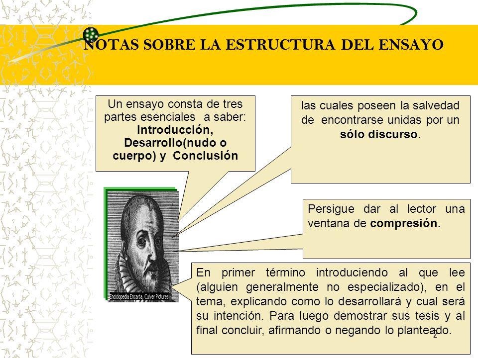 NOTAS SOBRE LA ESTRUCTURA DEL ENSAYO Un ensayo consta de tres partes esenciales a saber: Introducción, Desarrollo(nudo o cuerpo) y Conclusión Persigue