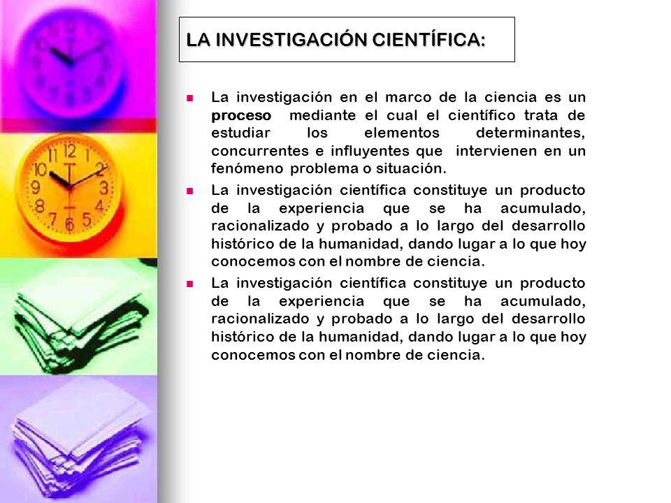 LA INVESTIGACIÓN CIENTÍFICA: La investigación en el marco de la ciencia es un proceso mediante el cual el científico trata de estudiar los elementos d