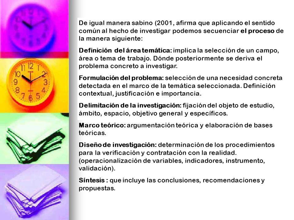 De igual manera sabino (2001, afirma que aplicando el sentido común al hecho de investigar podemos secuenciar el proceso de la manera siguiente: Defin