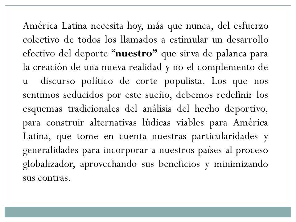 América Latina necesita hoy, más que nunca, del esfuerzo colectivo de todos los llamados a estimular un desarrollo efectivo del deporte nuestro que si