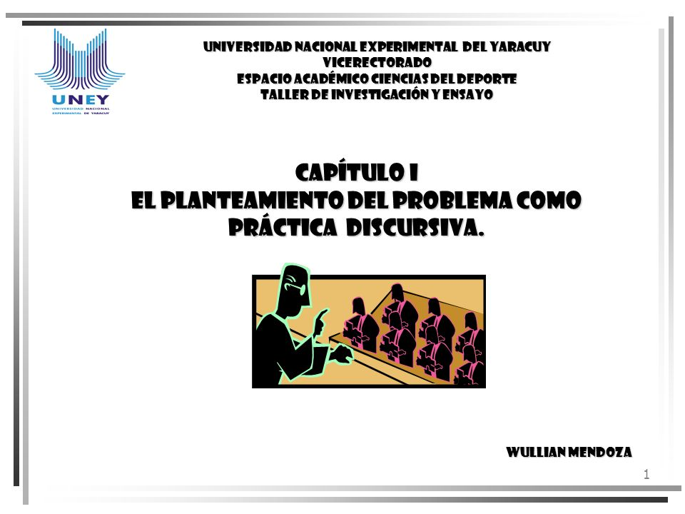 1 CAPÍTULO I EL PLANTEAMIENTO DEL PROBLEMA COMO PRÁCTICA DISCURSIVA. Wullian Mendoza UNIVERSIDAD NACIONAL EXPERIMENTAL DEL YARACUY VICERECTORADO ESPAC