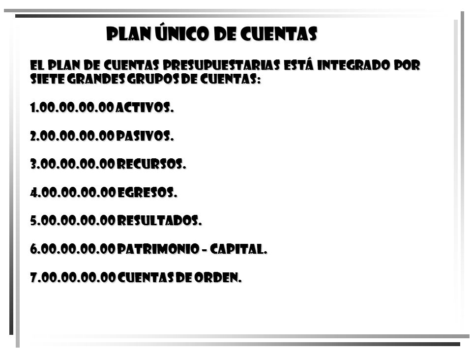 El Plan de Cuentas Presupuestarias está integrado por siete grandes grupos de cuentas: 1.00.00.00.00 Activos. 2.00.00.00.00 Pasivos. 3.00.00.00.00 Rec