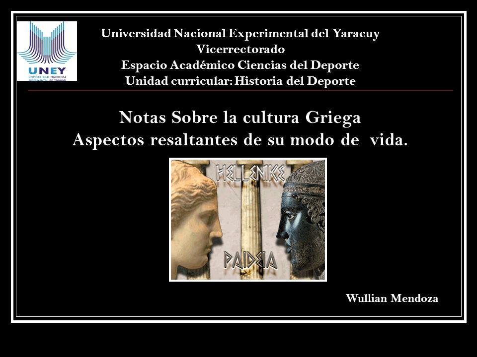 Notas Sobre la cultura Griega Aspectos resaltantes de su modo de vida. Universidad Nacional Experimental del Yaracuy Vicerrectorado Espacio Académico