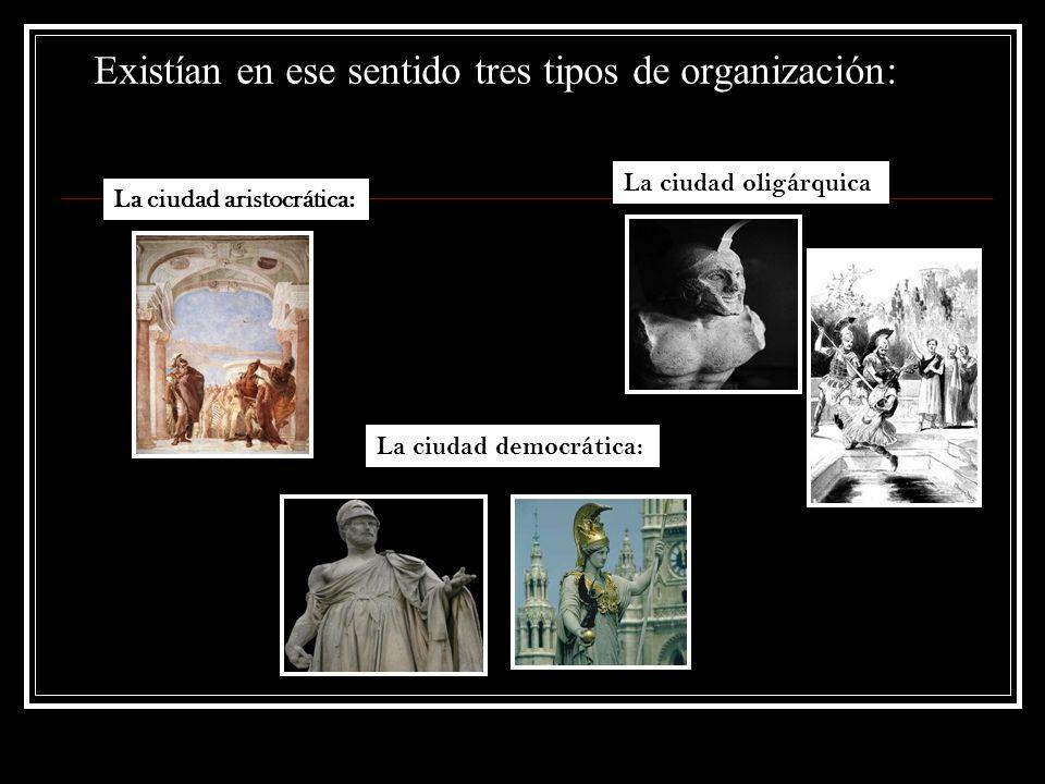 Existían en ese sentido tres tipos de organización: La ciudad aristocrática: La ciudad oligárquica La ciudad democrática: