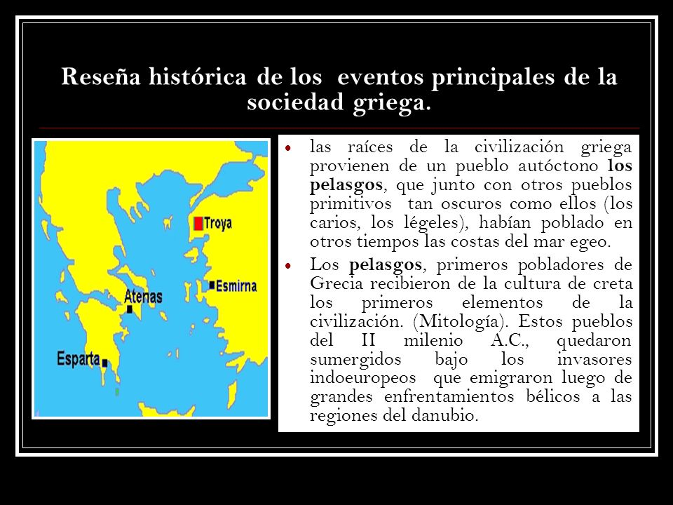 Reseña histórica de los eventos principales de la sociedad griega. las raíces de la civilización griega provienen de un pueblo autóctono los pelasgos,