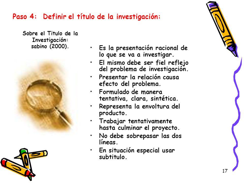 17 Sobre el Titulo de la Investigación: sabino (2000). Es la presentación racional de lo que se va a investigar. El mismo debe ser fiel reflejo del pr