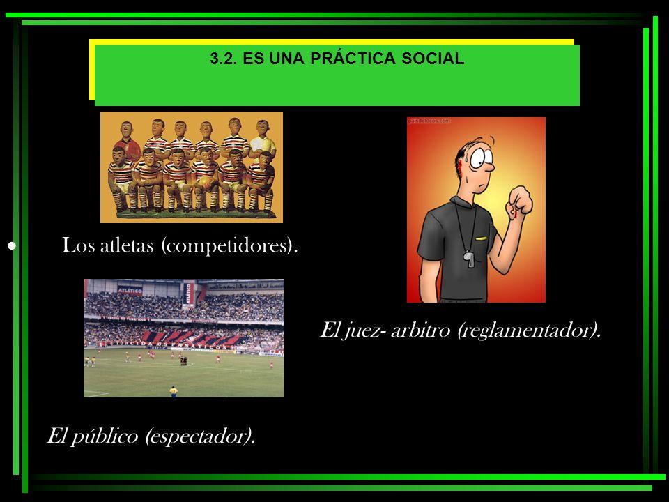 3.2. ES UNA PRÁCTICA SOCIAL Los atletas (competidores). El juez- arbitro (reglamentador). El público (espectador).