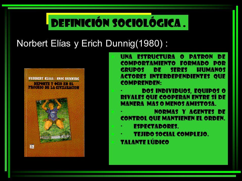 Norbert Elías y Erich Dunnig(1980) : UNA ESTRUCTURA O PATRON DE COMPORTAMIENTO FORMADO POR GRUPOS DE SERES HUMANOS ACTORES INTERDEPENDIENTES QUE COMPR