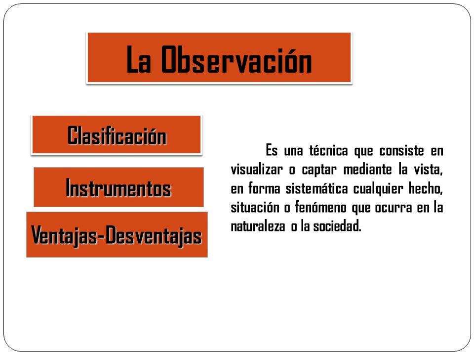 La Observación Instrumentos Clasificación Ventajas-Desventajas Es una técnica que consiste en visualizar o captar mediante la vista, en forma sistemát