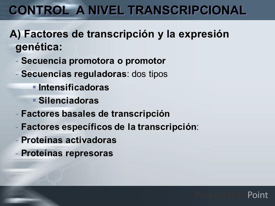 CONTROL A NIVEL TRANSCRIPCIONAL A) Factores de transcripción y la expresión genética: -Secuencia promotora o promotor -Secuencias reguladoras: dos tip