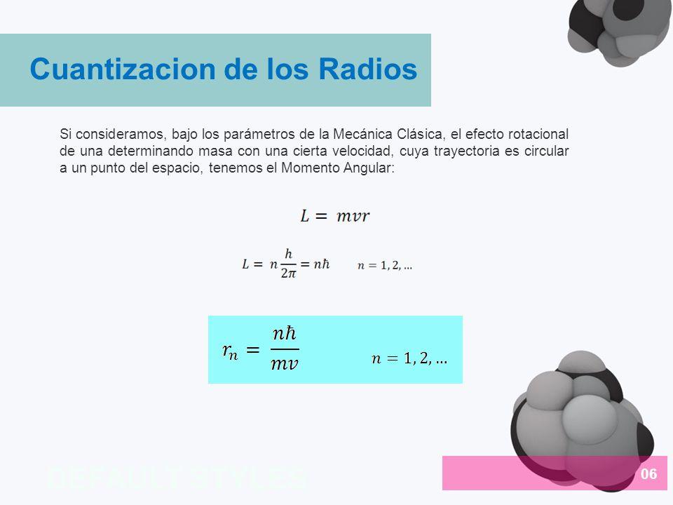 Debido a que las únicas fuerzas actuando en el electrón son la electrostática y la centrípeta podemos igualarlas y utilizar el concepto de momento angular para así tener un radio y una energía en función de los niveles energéticos (cuantizada) (1) Despejando de (1) el radio tenemos: Donde a o se denomina el radio de Bohr y es igual a 0.53A.