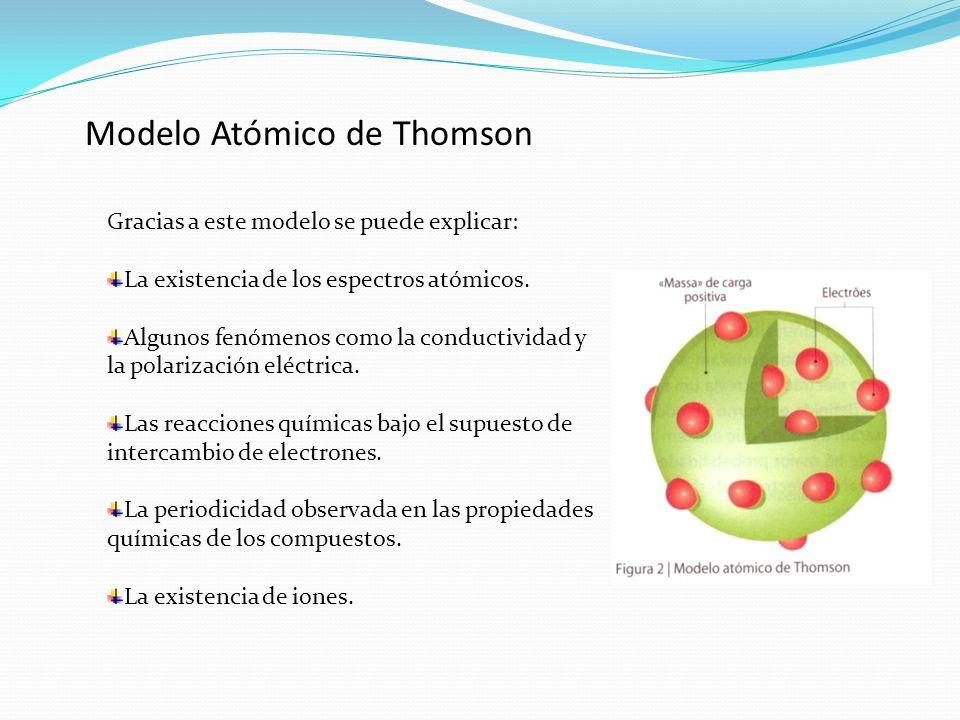 Modelo Atómico de Thomson Gracias a este modelo se puede explicar: La existencia de los espectros atómicos. Algunos fenómenos como la conductividad y
